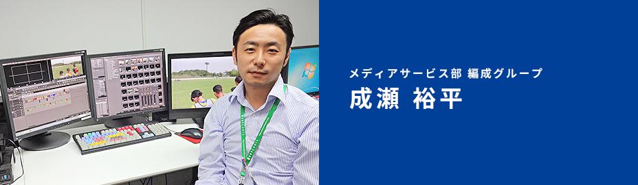 メディアサービス部 編成グループ 成瀬 裕平